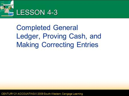 CENTURY 21 ACCOUNTING © 2009 South-Western, Cengage Learning LESSON 4-3 Completed General Ledger, Proving Cash, and Making Correcting Entries.