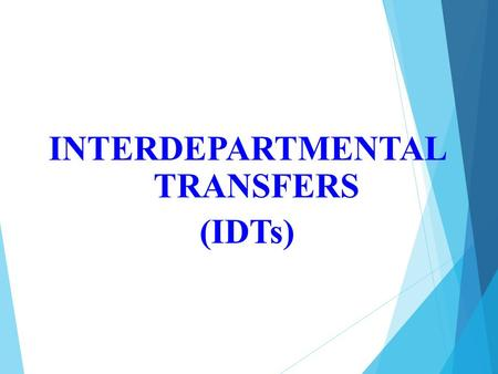 INTERDEPARTMENTAL TRANSFERS (IDTs). WHAT IS THE PURPOSE OF AN IDT? The Interdepartmental Transfer (IDT) form should be used only between College departments.