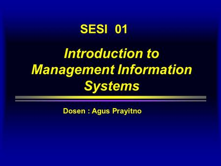 Introduction to Management Information Systems SESI 01 Dosen : Agus Prayitno.