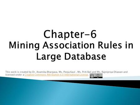 Mining Association Rules in Large Database This work is created by Dr. Anamika Bhargava, Ms. Pooja Kaul, Ms. Priti Bali and Ms. Rajnipriya Dhawan and licensed.