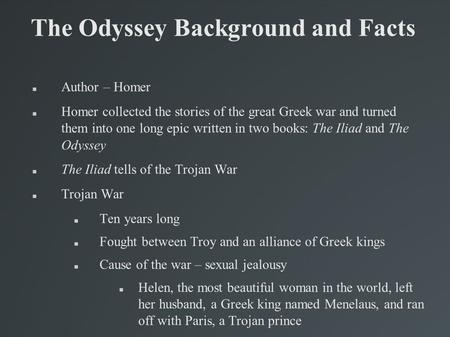 The Odyssey Background and Facts Author – Homer Homer collected the stories of the great Greek war and turned them into one long epic written in two books: