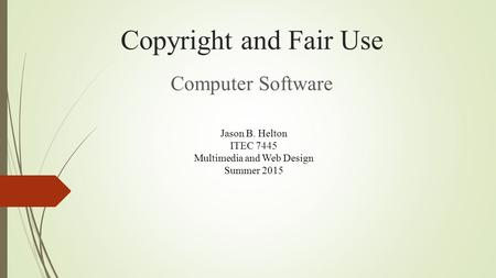 Copyright and Fair Use Computer Software Jason B. Helton ITEC 7445 Multimedia and Web Design Summer 2015.