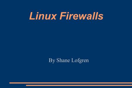 Linux Firewalls By Shane Lofgren. Definition from wikipedia.org: A firewall is a security device which is configured to permit, deny or proxy data connections.