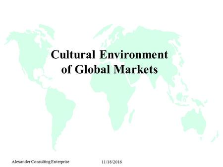 Alexander Consulting Enterprise 11/18/2016 Cultural Environment of Global Markets.