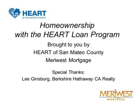 Homeownership with the HEART Loan Program Brought to you by HEART of San Mateo County Meriwest Mortgage Special Thanks: Lee Ginsburg, Berkshire Hathaway.
