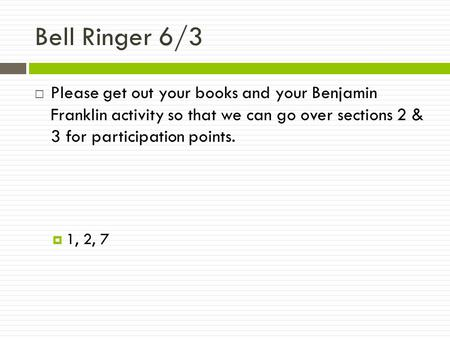 Bell Ringer 6/3  Please get out your books and your Benjamin Franklin activity so that we can go over sections 2 & 3 for participation points.  1, 2,