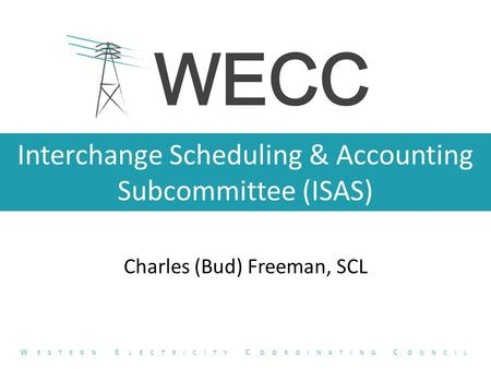 Interchange Scheduling & Accounting Subcommittee (ISAS) Charles (Bud) Freeman, SCL W ESTERN E LECTRICITY C OORDINATING C OUNCIL.