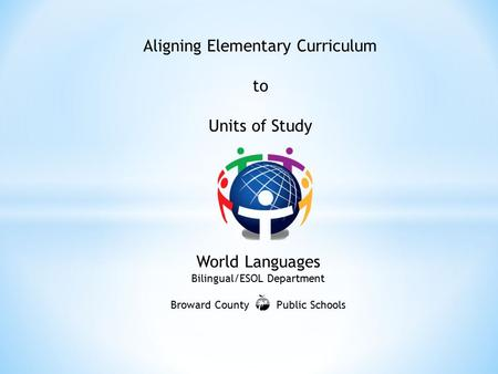Aligning Elementary Curriculum to Units of Study World Languages Bilingual/ESOL Department Broward County Public Schools.