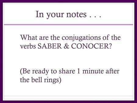 In your notes... What are the conjugations of the verbs SABER & CONOCER? (Be ready to share 1 minute after the bell rings)
