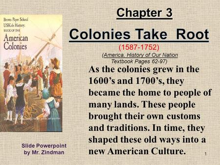 1 As the colonies grew in the 1600's and 1700's, they became the home to people <strong>of</strong> many lands. These people brought their own customs and traditions. In.
