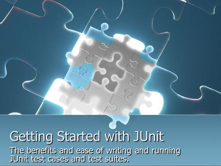 Getting Started with JUnit Getting Started with JUnit The benefits and ease of writing and running JUnit test cases and test suites. The benefits and ease.