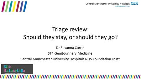 Triage review: Should they stay, or should they go? Dr Susanna Currie ST4 Genitourinary Medicine Central Manchester University Hospitals NHS Foundation.