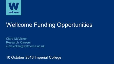 10 October 2016 Imperial College Wellcome Funding Opportunities Clare McVicker Research Careers