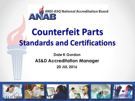 Counterfeit Parts Standards and Certifications Dale K Gordon AS&D Accreditation Manager 20 JUL 2016.