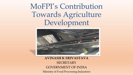 MoFPI's Contribution Towards Agriculture Development AVINASH K SRIVASTAVA SECRETARY GOVERNMENT OF INDIA Ministry of Food Processing Industries.