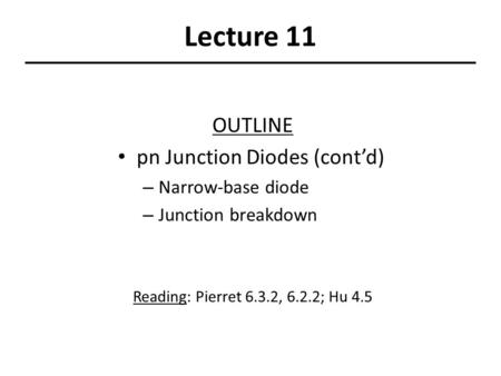 Lecture 11 OUTLINE pn Junction Diodes (cont'd) – Narrow-base diode – Junction breakdown Reading: Pierret 6.3.2, 6.2.2; Hu 4.5.