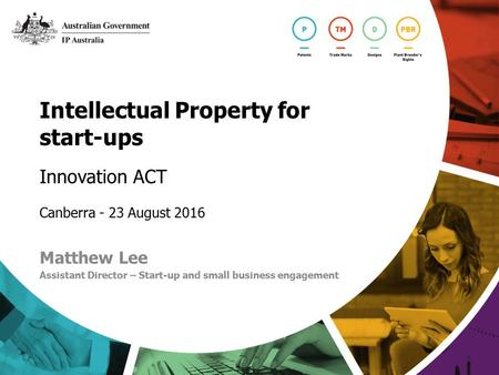 Intellectual Property for start-ups Innovation ACT Canberra - 23 August 2016 Matthew Lee Assistant Director – Start-up and small business engagement.