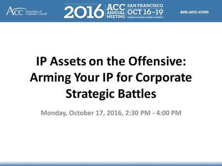 IP Assets on the Offensive: Arming Your IP for Corporate Strategic Battles Monday, October 17, 2016, 2:30 PM - 4:00 PM.