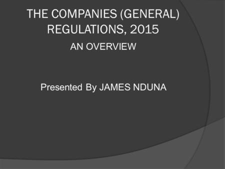 THE COMPANIES (GENERAL) REGULATIONS, 2015 AN OVERVIEW Presented By JAMES NDUNA.