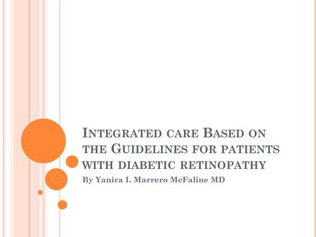 I NTEGRATED CARE B ASED ON THE G UIDELINES FOR PATIENTS WITH DIABETIC RETINOPATHY By Yanira I. Marrero McFaline MD.
