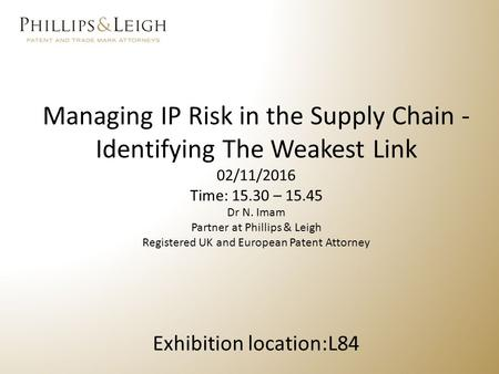 Managing IP Risk in the Supply Chain - Identifying The Weakest Link 02/11/2016 Time: – Dr N. Imam Partner at Phillips & Leigh Registered UK.