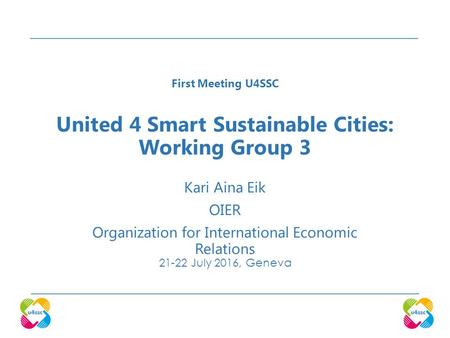 United 4 Smart Sustainable Cities: Working Group 3 Kari Aina Eik OIER Organization for International Economic Relations July 2016, Geneva First Meeting.