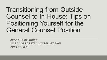 Transitioning from Outside Counsel to In-House: Tips on Positioning Yourself for the General Counsel Position JEFF CHRISTIANSON WSBA CORPORATE COUNSEL.
