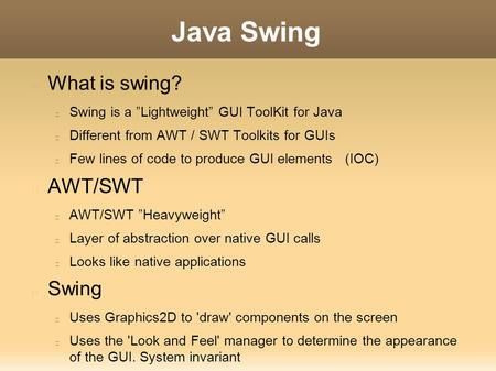 "Java Swing What is swing? Swing is a ""Lightweight"" GUI ToolKit for Java Different from AWT / SWT Toolkits for GUIs Few lines of code to produce GUI elements."