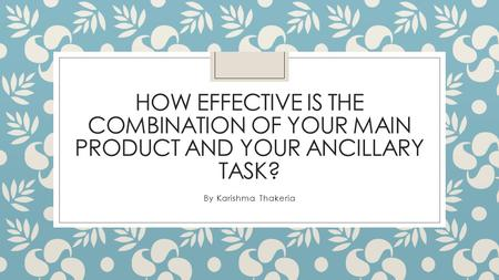 HOW EFFECTIVE IS THE COMBINATION OF YOUR MAIN PRODUCT AND YOUR ANCILLARY TASK? By Karishma Thakeria.