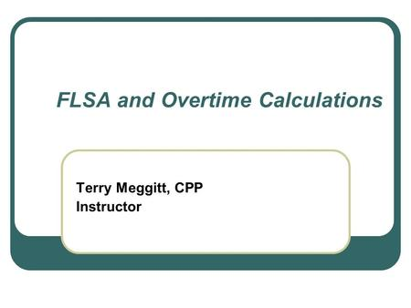 FLSA and Overtime Calculations Terry Meggitt, CPP Instructor.