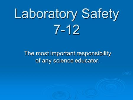 Laboratory Safety 7-12 The most important responsibility of any science educator.