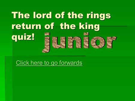 The lord of the rings return of the king quiz! Click here to go forwards Click here to go forwards.