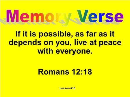 If it is possible, as far as it depends on you, live at peace with everyone. Romans 12:18 Lesson #15.