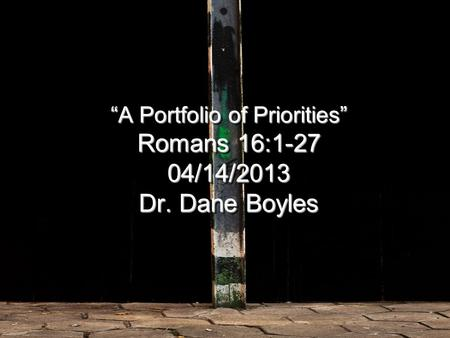 """A Portfolio of Priorities"" Romans 16: /14/2013 Dr. Dane Boyles."