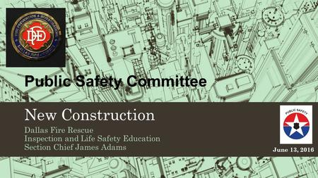 Public Safety Committee New Construction Dallas Fire Rescue Inspection and Life Safety Education Section Chief James Adams June 13, 2016.