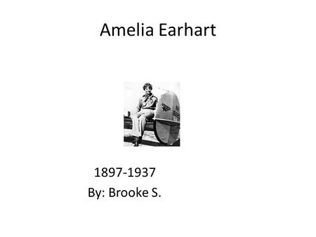 Amelia Earhart By: Brooke S.. Early Years When Amelia was ten years old airplanes were not invented. Amelia loved adventures. Her family moved.