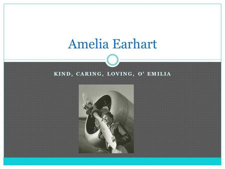 "KIND, CARING, LOVING, O' EMILIA Amelia Earhart. Childhood Born on July 24, 1897, in Atchison, Kansas "" Tom-boyish"" Loved to climb and play outside."