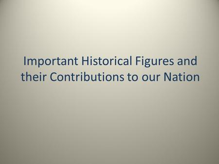 Important Historical Figures and their Contributions to our Nation.
