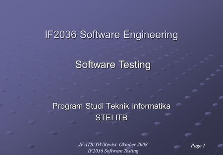 IF-ITB/YW/Revisi: Oktober 2008 IF2036 Software Testing Page 1 IF2036 Software Engineering Program Studi Teknik Informatika STEI ITB Software Testing.