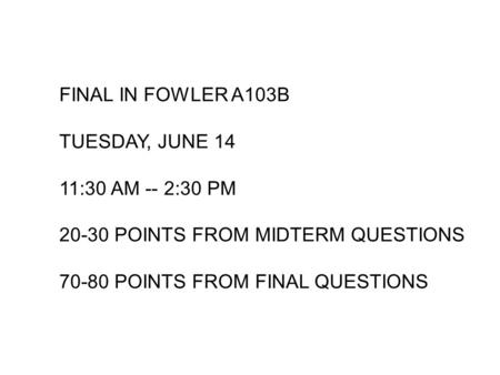 FINAL IN FOWLER A103B TUESDAY, JUNE 14 11:30 AM -- 2:30 PM POINTS FROM MIDTERM QUESTIONS POINTS FROM FINAL QUESTIONS.