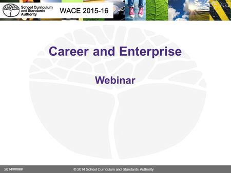 Career and Enterprise Webinar 2014/##### © 2014 School Curriculum and Standards Authority.