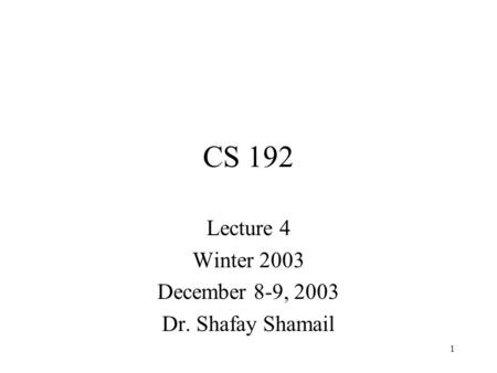 1 CS 192 Lecture 4 Winter 2003 December 8-9, 2003 Dr. Shafay Shamail.