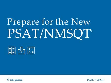 Prepare for the New PSAT/NMSQT ®. »Overview of the new PSAT/NMSQT »Skills tested on the new PSAT/NMSQT »How to prepare for the new PSAT/NMSQT »Resources.