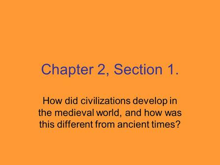 Chapter 2, Section 1. How did civilizations develop in the medieval world, and how was this different from ancient times?