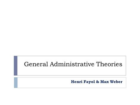 General Administrative Theories Henri Fayol & Max Weber.