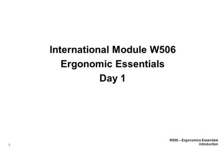 1. W506 – Ergonomics Essentials Introduction International Module W506 Ergonomic Essentials Day 1.