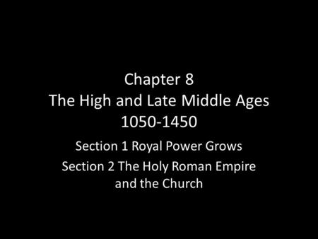 Chapter 8 The High and Late Middle Ages Section 1 Royal Power Grows Section 2 The Holy Roman Empire and the Church.