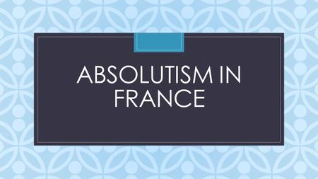 C ABSOLUTISM IN FRANCE. Review from Spain Who was the first Holy Roman Emperor? Where did the Hapsburgs live? What is an armada? Who were the 3 main figures.