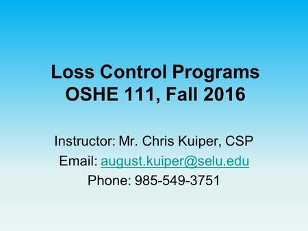 Loss Control Programs OSHE 111, Fall 2016 Instructor: Mr. Chris Kuiper, CSP   Phone: