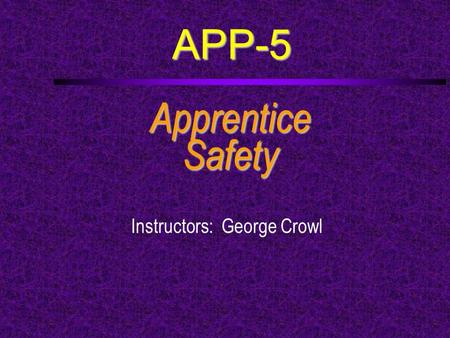 APP-5 ApprenticeSafety Instructors: George Crowl.
